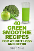 40 Green Smoothie Recipes For Weight Loss and Detox Book