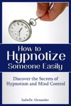 How To Hypnotize Someone Easily Discover The Secrets Of Hypnotism And Mind Control