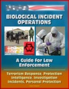 Biological Incident Operations A Guide For Law Enforcement - Terrorism Response Protection Intelligence Investigation Incidents Personal Protection
