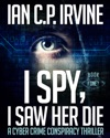 I Spy I Saw Her Die Book One A Cyber Crime Murder Mystery Conspiracy Thriller