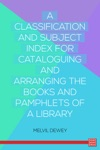A Classification And Subject Index For Cataloguing And Arranging The Books And Pamphlets Of A Library