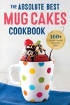 The Absolute Best Mug Cakes Cookbook 100 Family-Friendly Microwave Cakes In Under 5 Minutes