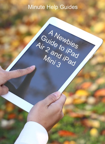 A Newbies Guide to iPad Air 2 and iPad Mini 3 Or Any iPad with iOS 8