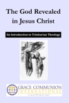 The God Revealed In Jesus Christ An Introduction To Trinitarian Theology