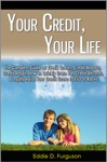 Your Credit Your Life The Complete Guide On Credit Scores Credit Reports Credit Repair How To Quickly Erase Bad Credit Records  Legally Raise Your Credit Score To 750 Or Above
