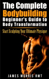 THE COMPLETE BODYBUILDING BEGINNERS GUIDE TO BODY TRANSFORMATION