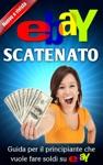 EBay Scatenato - Guida Per Il Principiante Che Vuole Fare Soldi Su EBay