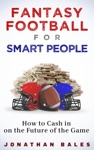 Fantasy Football For Smart People How To Cash In On The Future Of The Game