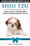 Shih Tzu Dogs The Complete Owners Guide From Puppy To Old Age Buying Caring For Grooming Health Training And Understanding Your Shih Tzu