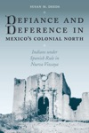 Defiance And Deference In Mexicos Colonial North