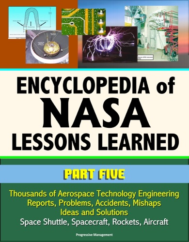 Encyclopedia of NASA Lessons Learned Part 5 Thousands of Aerospace Technology Engineering Reports Problems Accidents Mishaps Ideas and Solutions - Space Shuttle Spacecraft Rockets Aircraft