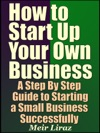 How To Start Up Your Own Business A Step By Step Guide To Starting A Small Business Successfully