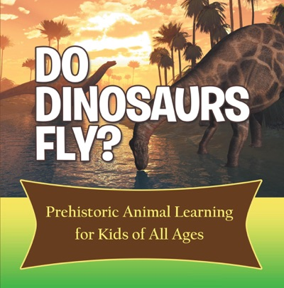 Do Dinosaurs Fly Prehistoric Animal Learning for Kids of All Ages