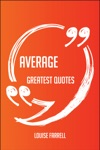 Average Greatest Quotes - Quick Short Medium Or Long Quotes Find The Perfect Average Quotations For All Occasions - Spicing Up Letters Speeches And Everyday Conversations