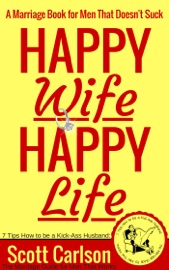 HAPPY WIFE, HAPPY LIFE: A MARRIAGE BOOK FOR MEN THAT DOESNT SUCK - 7 TIPS HOW TO BE A KICK-ASS HUSBAND: THE MARRIAGE GUIDE FOR MEN THAT WORKS