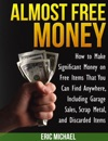 Almost Free Money How To Make Significant Money On Free Items That You Can Find Anywhere Including Garage Sales Scrap Metal And Discarded Items