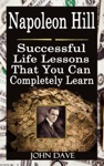 Napoleon Hill Successful Life Lessons That You Can Completely Learn