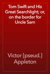 Tom Swift And His Great Searchlight Or On The Border For Uncle Sam