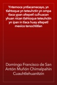 Domingo Francisco de San Antón Muñón Chimalpahin Cuauhtlehuanitzin - Yntemoca yntlacamecayo, yn tlahtoque yn teteuhctin yn ompa tlaca ypan altepetl culhuacan yhuan nican tlahtoque teteuhctin yn ipan in tlaca huey altepetl mexico tenochtitlan artwork