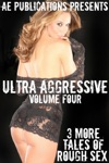 Ultra Aggressive Volume Four - 3 More Tales Of Rough Sex