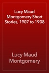 Lucy Maud Montgomery Short Stories 1907 To 1908
