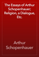 the essays of arthur schopenhauer religion a dialogue etc by  the essays of arthur schopenhauer religion a dialogue etc
