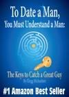 To Date A Man You Must Understand A Man The Keys To Catch A Great Guy Relationship And Dating Advice For Women
