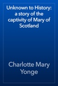Charlotte Mary Yonge - Unknown to History: a story of the captivity of Mary of Scotland artwork