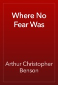 Arthur Christopher Benson - Where No Fear Was artwork