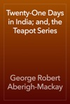 Twenty-One Days In India And The Teapot Series