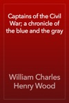 Captains Of The Civil War A Chronicle Of The Blue And The Gray