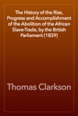 Thomas Clarkson - The History of the Rise, Progress and Accomplishment of the Abolition of the African Slave-Trade, by the British Parliament (1839) artwork