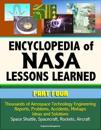 Encyclopedia of NASA Lessons Learned Part 4 Thousands of Aerospace Technology Engineering Reports Problems Accidents Mishaps Ideas and Solutions - Space Shuttle Spacecraft Rockets Aircraft