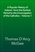 A Popular History of Ireland : from the Earliest Period to the Emancipation of the Catholics — Volume 1