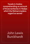 Travels In Arabia Comprehending An Account Of Those Territories In Hedjaz Which The Mohammedans Regard As Sacred