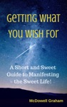 Getting What You Wish For A Short And Sweet Guide To Manifesting The Sweet Life