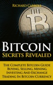 Bitcoin Secrets Revealed - The Complete Bitcoin Guide To Buying, Selling, Mining, Investing And Exchange Trading In Bitcoin Currency