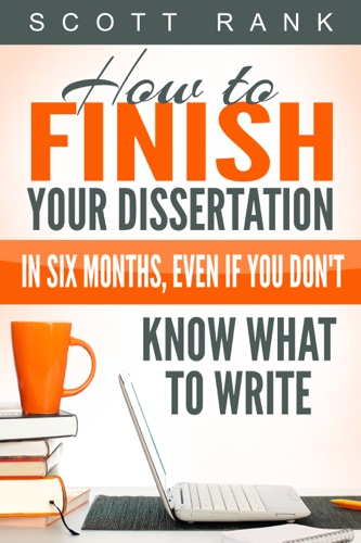 How to Finish Your Dissertation in Six Months Even if You Dont Know What to Write