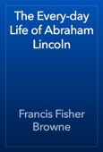 Francis Fisher Browne - The Every-day Life of Abraham Lincoln artwork