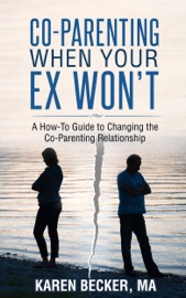 Co-Parenting When Your Ex Won't: A How-To Guide to Changing the Co-Parenting Relationship - Karen Becker, MA Book