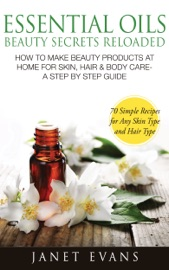 ESSENTIAL OILS BEAUTY SECRETS RELOADED: HOW TO MAKE BEAUTY PRODUCTS AT HOME FOR SKIN, HAIR & BODY CARE - A STEP BY STEP GUIDE & 70 SIMPLE RECIPES FOR ANY SKIN TYPE AND HAIR TYPE