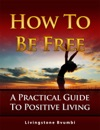 How To Be Free A Practical Guide To Positive Living