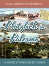 Learn German With Stories Pltzlich In Palermo  10 Short Stories For Beginners
