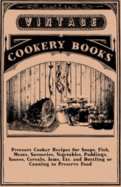 PRESSURE COOKER RECIPES FOR SOUPS, FISH, MEATS, SAVOURIES, VEGETABLES, PUDDINGS, SAUCES, CEREALS, JAMS, ETC. AND BOTTLING OR CANNING TO PRESERVE FOOD