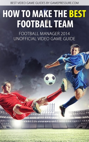 How to Make The Best Football Team - Football Manager 2014 Unofficial Video Game Guide
