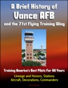 A Brief History Of Vance AFB And The 71st Flying Training Wing Training Americas Best Pilots For 66 Years - Lineage And Honors Stations Aircraft Decorations Commanders