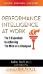Performance Intelligence At Work The 5 Essentials To Achieving The Mind Of A Champion