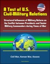 A Test Of US Civil-Military Relations Structural Influences Of Military Reform On The Conflict Between Presidents And Senior Military Commanders During Times Of War - Civil War Korean War Kosovo