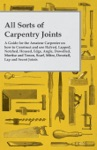 All Sorts Of Carpentry Joints - A Guide For The Amateur Carpenter On How To Construct And Use Halved Lapped Notched Housed Edge Angle Dowelled Mortise And Tenon Scarf Mitre Dovetail Lap And Secret Joints