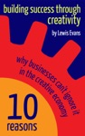 Building Success Through Creativity 10 Reasons Why Businesses Cant Ignore It In The Creative Economy